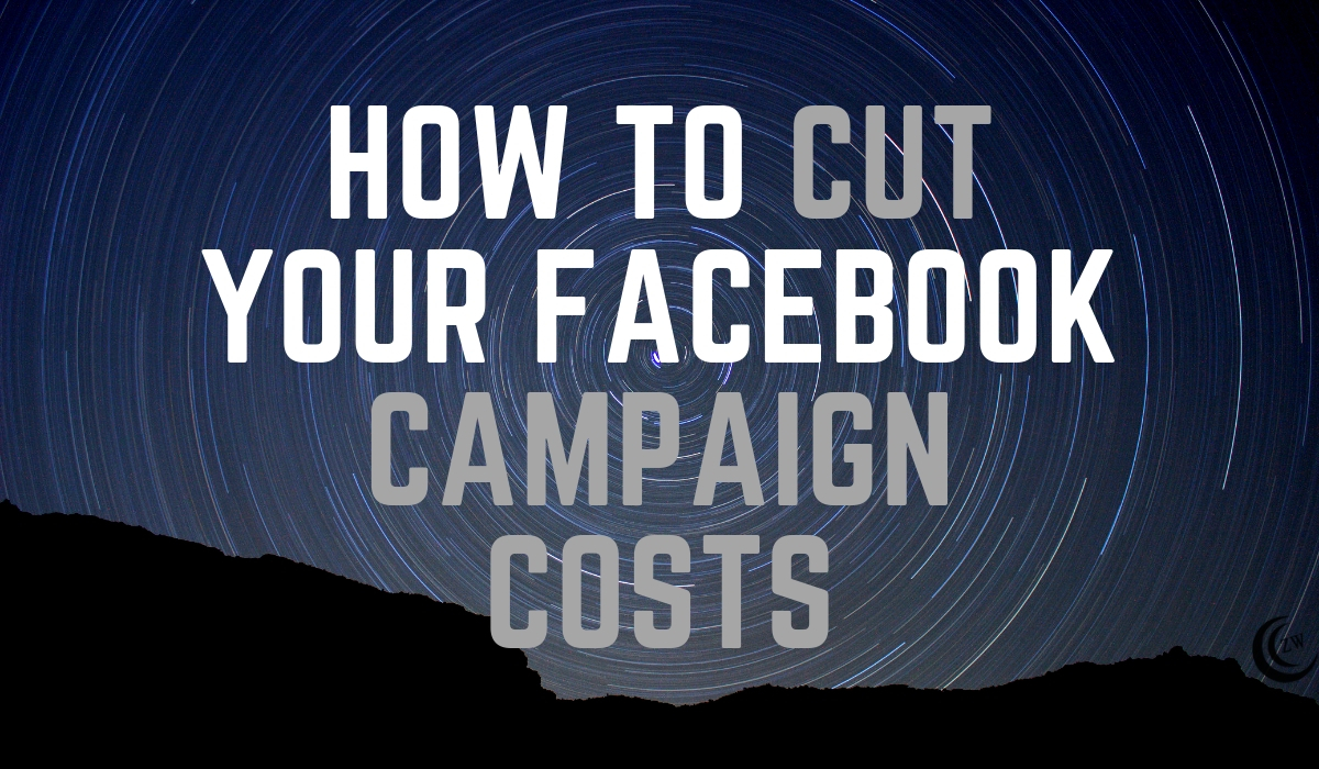 HOW-TO-CUT-YOUR-FACEBOOK-CAMPAIGN-COSTS-zane-white-com